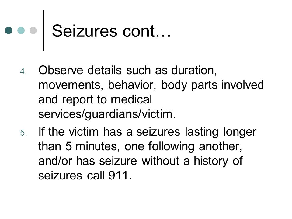 Seizures cont… Observe details such as duration, movements, behavior, body parts involved and report to medical services/guardians/victim.
