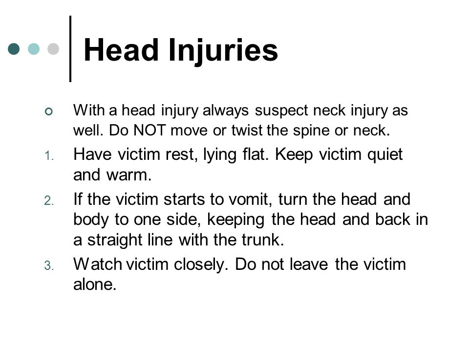 Head Injuries With a head injury always suspect neck injury as well. Do NOT move or twist the spine or neck.