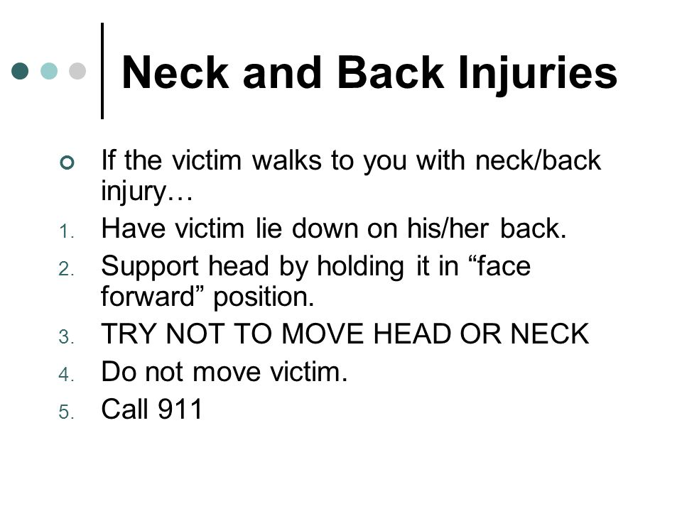 Neck and Back Injuries If the victim walks to you with neck/back injury… Have victim lie down on his/her back.