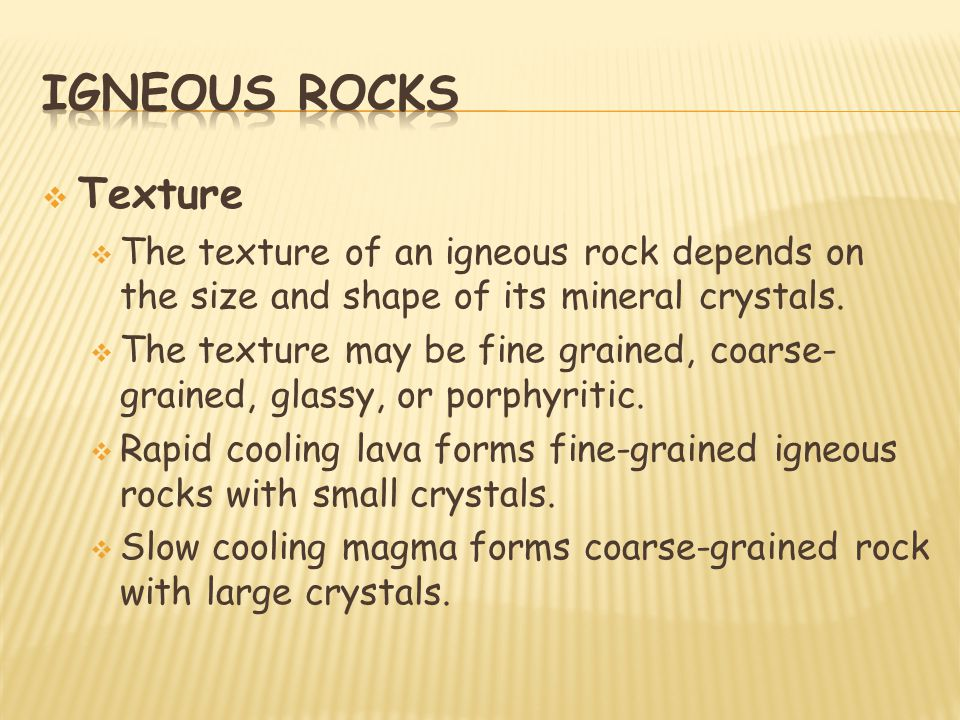 Igneous rocks Texture. The texture of an igneous rock depends on the size and shape of its mineral crystals.