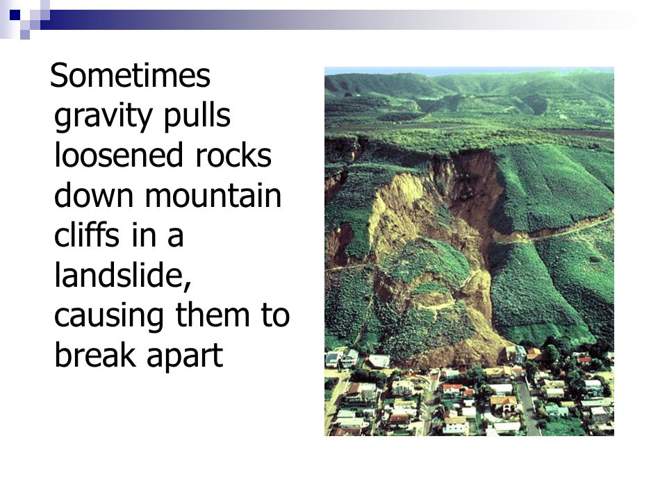 Sometimes gravity pulls loosened rocks down mountain cliffs in a landslide, causing them to break apart