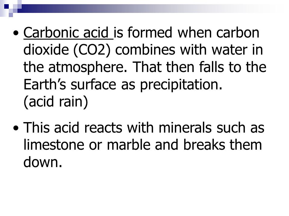 Carbonic acid is formed when carbon dioxide (CO2) combines with water in the atmosphere. That then falls to the Earth's surface as precipitation. (acid rain)