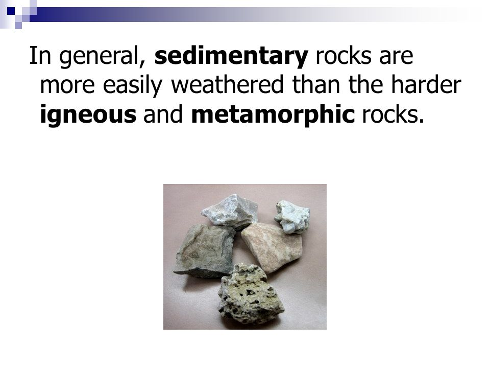 In general, sedimentary rocks are more easily weathered than the harder igneous and metamorphic rocks.