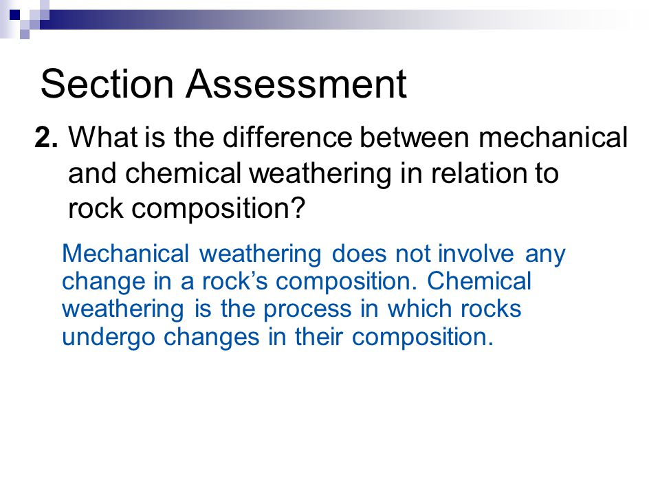Section Assessment 2. What is the difference between mechanical and chemical weathering in relation to rock composition