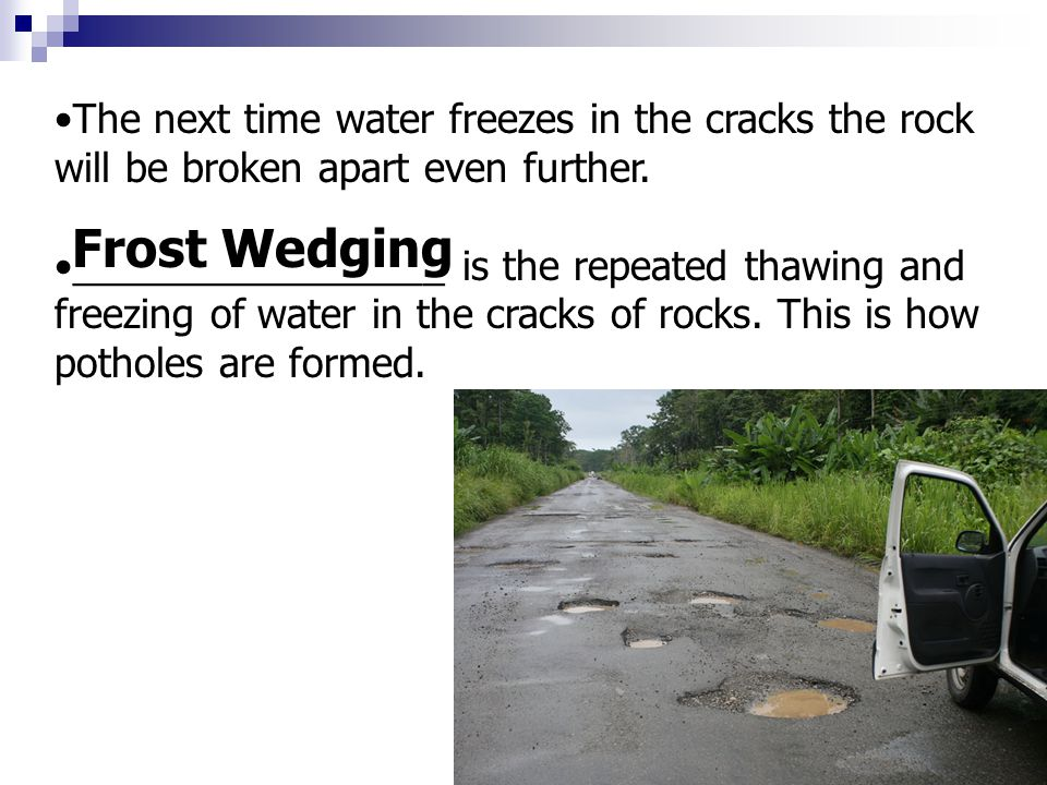 The next time water freezes in the cracks the rock will be broken apart even further.