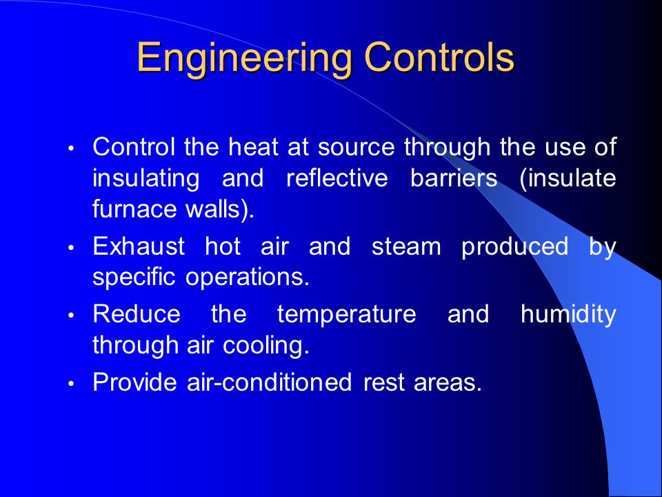 Engineering Controls Control the heat at source through the use of insulating and reflective barriers (insulate furnace walls).