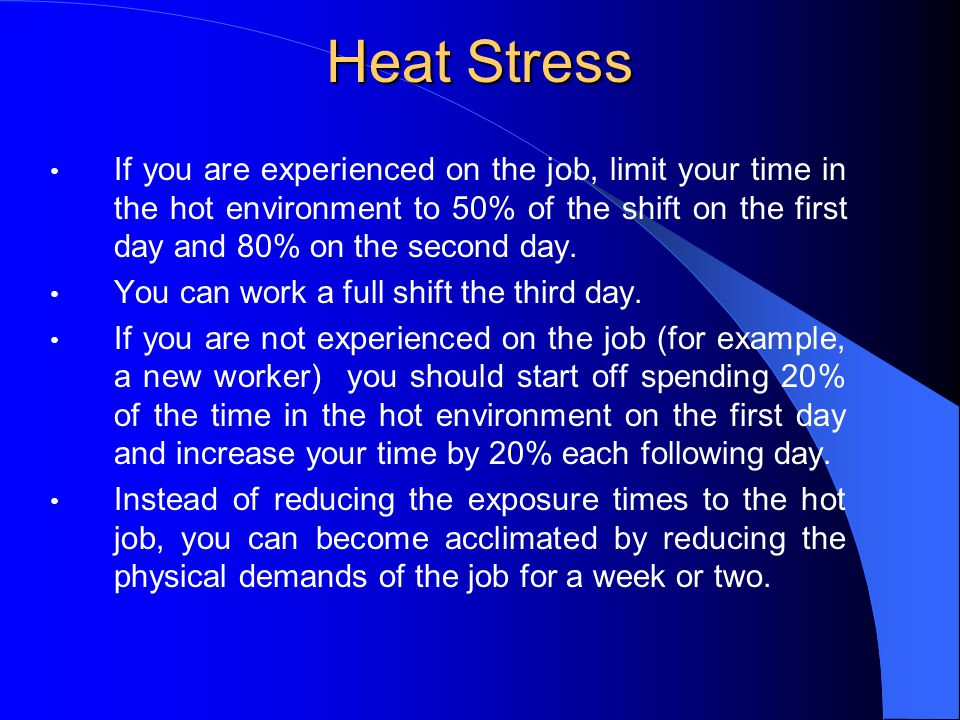 Heat Stress If you are experienced on the job, limit your time in the hot environment to 50% of the shift on the first day and 80% on the second day.