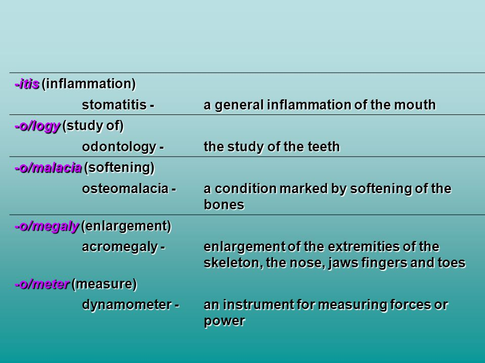 -itis (inflammation) stomatitis - a general inflammation of the mouth. -o/logy (study of) odontology -