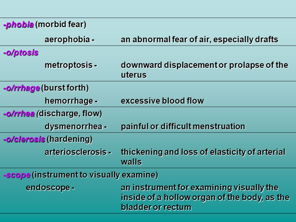 -phobia (morbid fear) aerophobia - an abnormal fear of air, especially drafts. -o/ptosis. metroptosis -