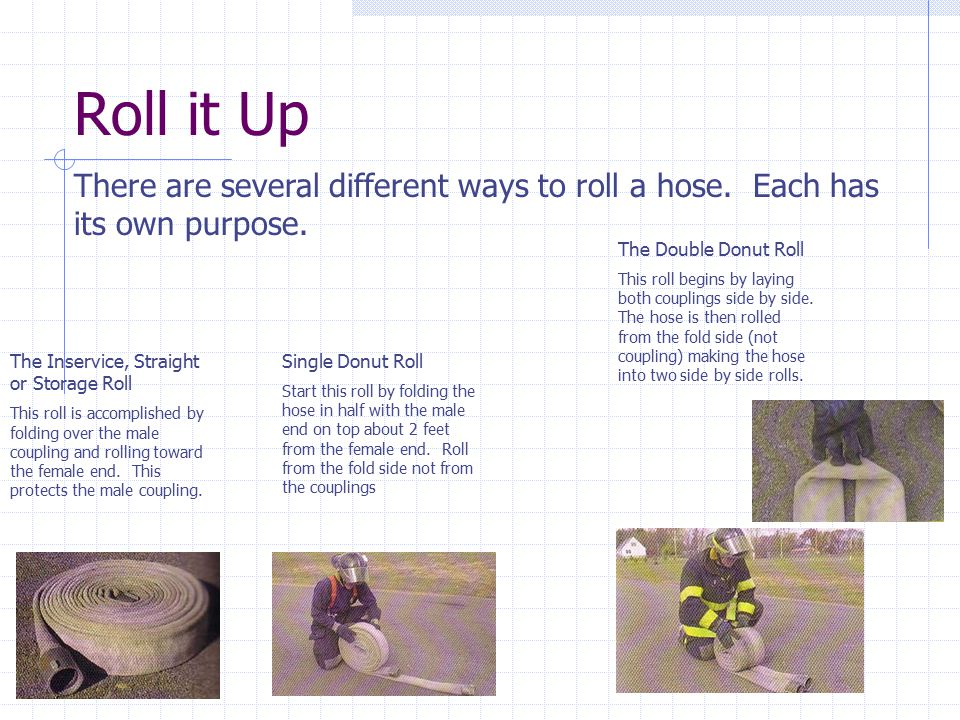 Roll it Up There are several different ways to roll a hose. Each has its own purpose. The Double Donut Roll.