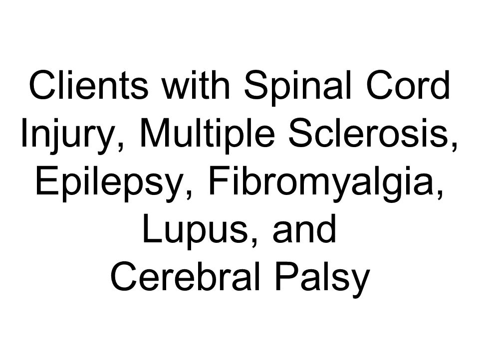 Clients with Spinal Cord Injury, Multiple Sclerosis, Epilepsy, Fibromyalgia, Lupus, and Cerebral Palsy