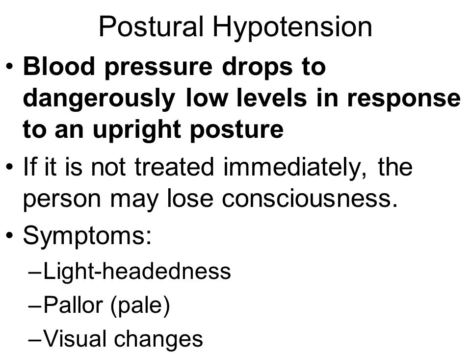 Postural Hypotension Blood pressure drops to dangerously low levels in response to an upright posture.