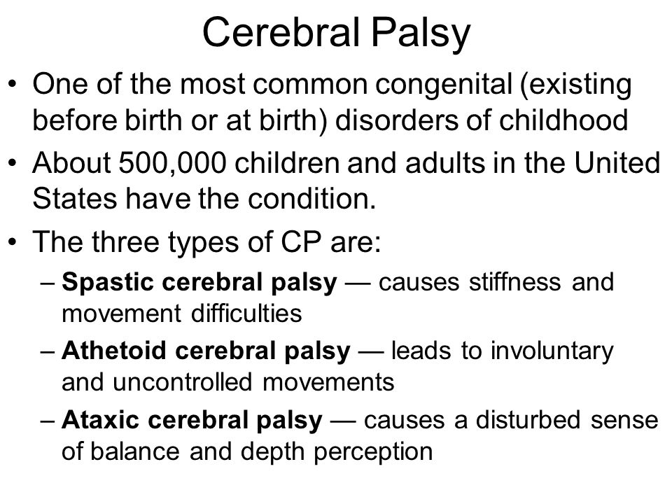 Cerebral Palsy One of the most common congenital (existing before birth or at birth) disorders of childhood.