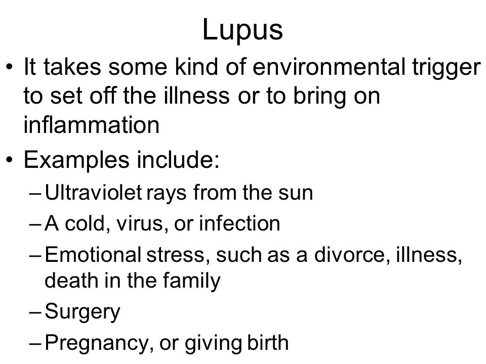 Lupus It takes some kind of environmental trigger to set off the illness or to bring on inflammation.