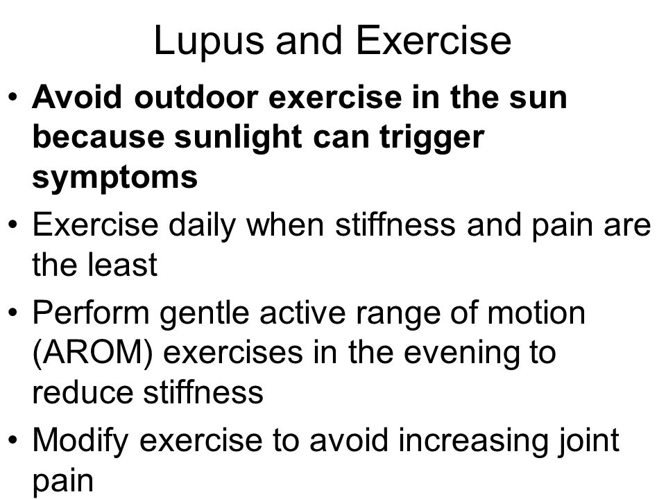 Lupus and Exercise Avoid outdoor exercise in the sun because sunlight can trigger symptoms. Exercise daily when stiffness and pain are the least.