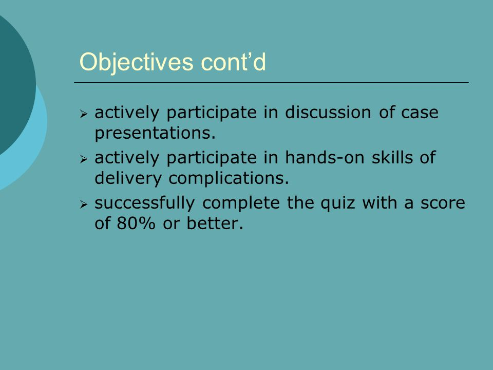 Objectives cont'd actively participate in discussion of case presentations. actively participate in hands-on skills of delivery complications.