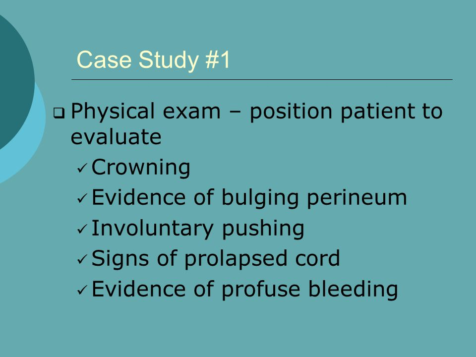 Case Study #1 Physical exam – position patient to evaluate Crowning
