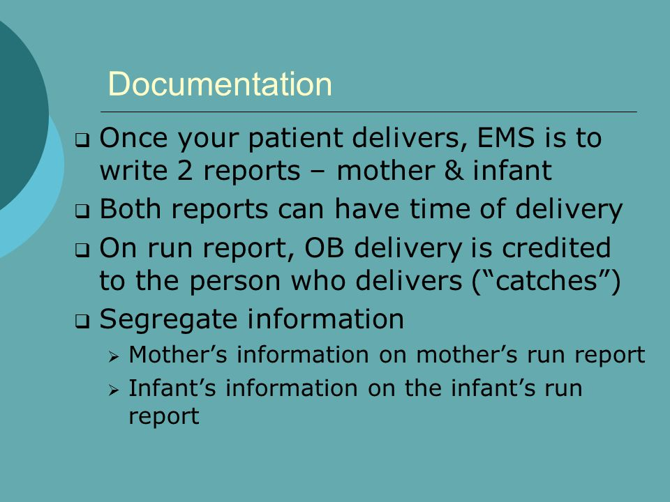 Documentation Once your patient delivers, EMS is to write 2 reports – mother & infant. Both reports can have time of delivery.