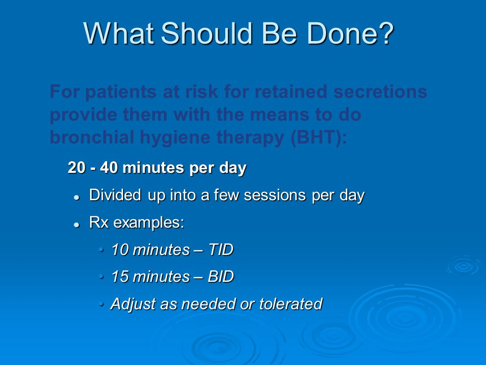 What Should Be Done For patients at risk for retained secretions provide them with the means to do bronchial hygiene therapy (BHT):