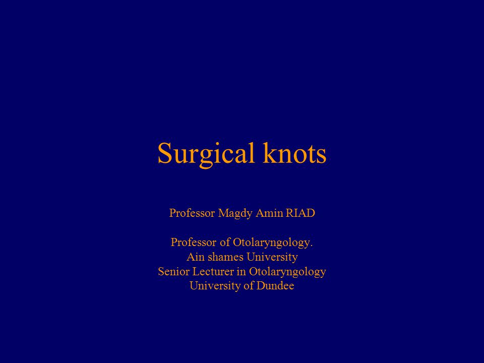 Surgical knots Professor Magdy Amin RIAD Professor of Otolaryngology.