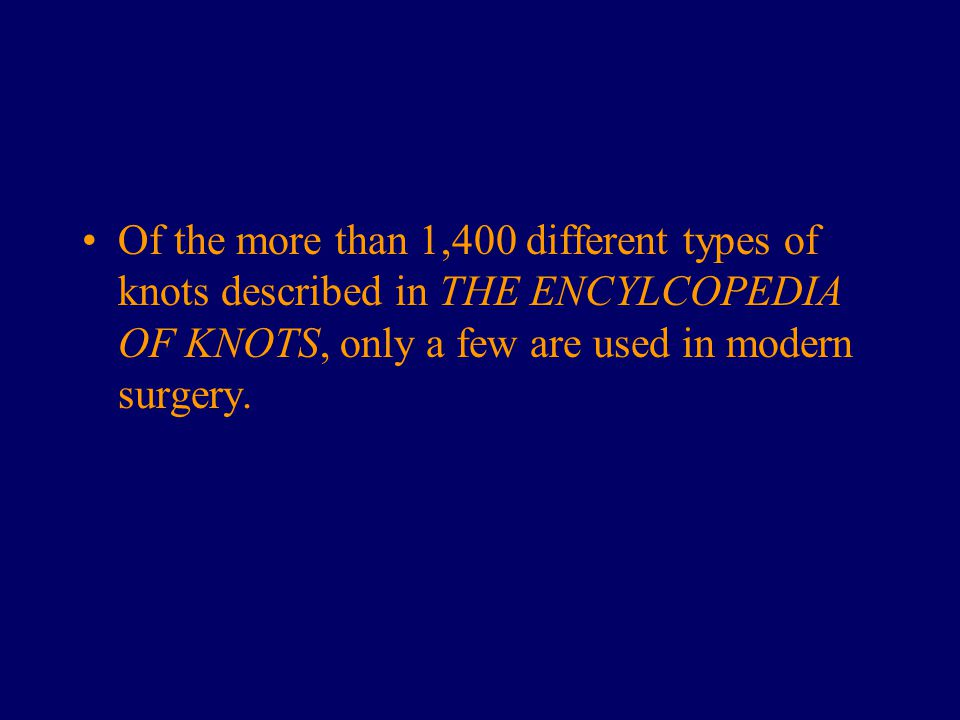 Of the more than 1,400 different types of knots described in THE ENCYLCOPEDIA OF KNOTS, only a few are used in modern surgery.