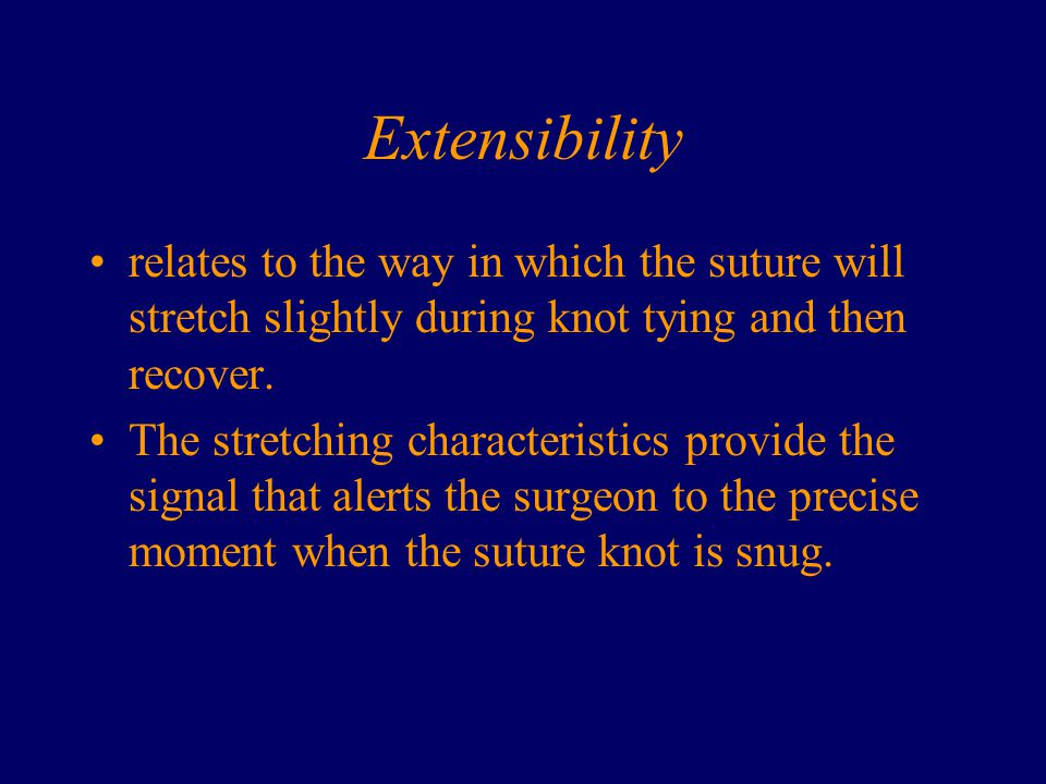 Extensibility relates to the way in which the suture will stretch slightly during knot tying and then recover.