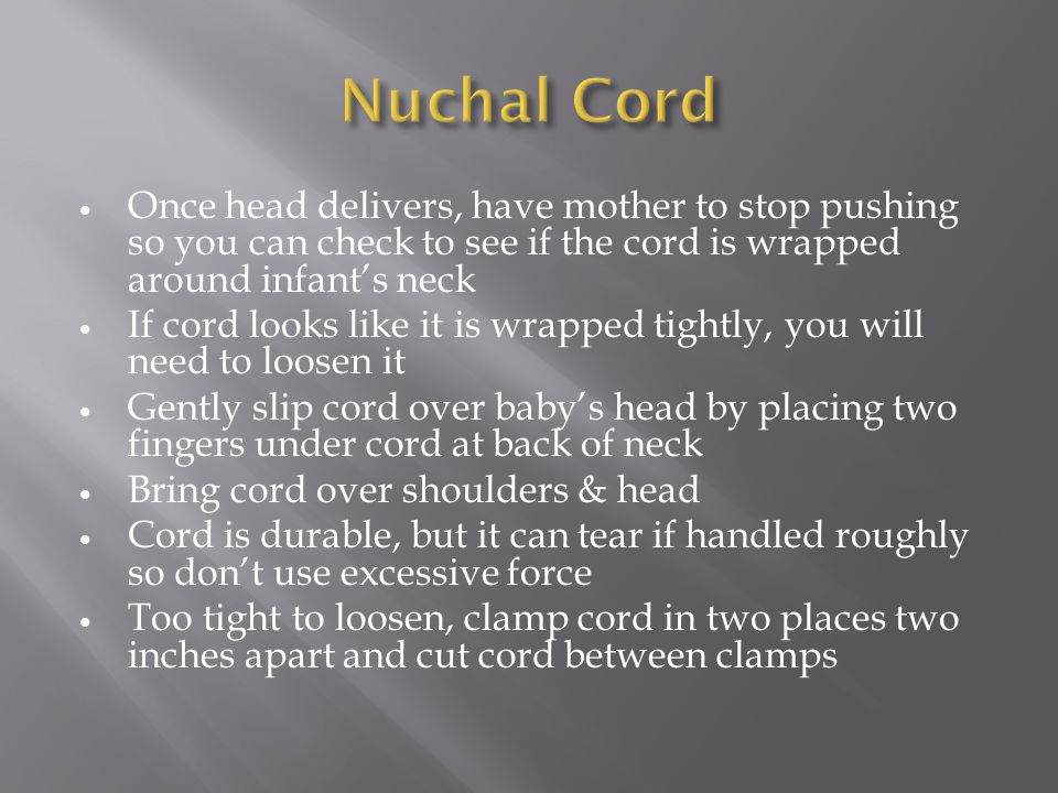 Nuchal Cord Once head delivers, have mother to stop pushing so you can check to see if the cord is wrapped around infant's neck.