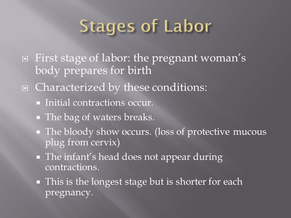 Stages of Labor First stage of labor: the pregnant woman's body prepares for birth. Characterized by these conditions: