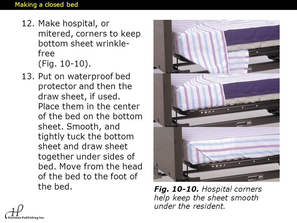 Making a closed bed Make hospital, or mitered, corners to keep bottom sheet wrinkle- free (Fig. 10-10).