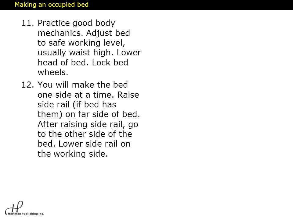 Making an occupied bed Practice good body mechanics. Adjust bed to safe working level, usually waist high. Lower head of bed. Lock bed wheels.