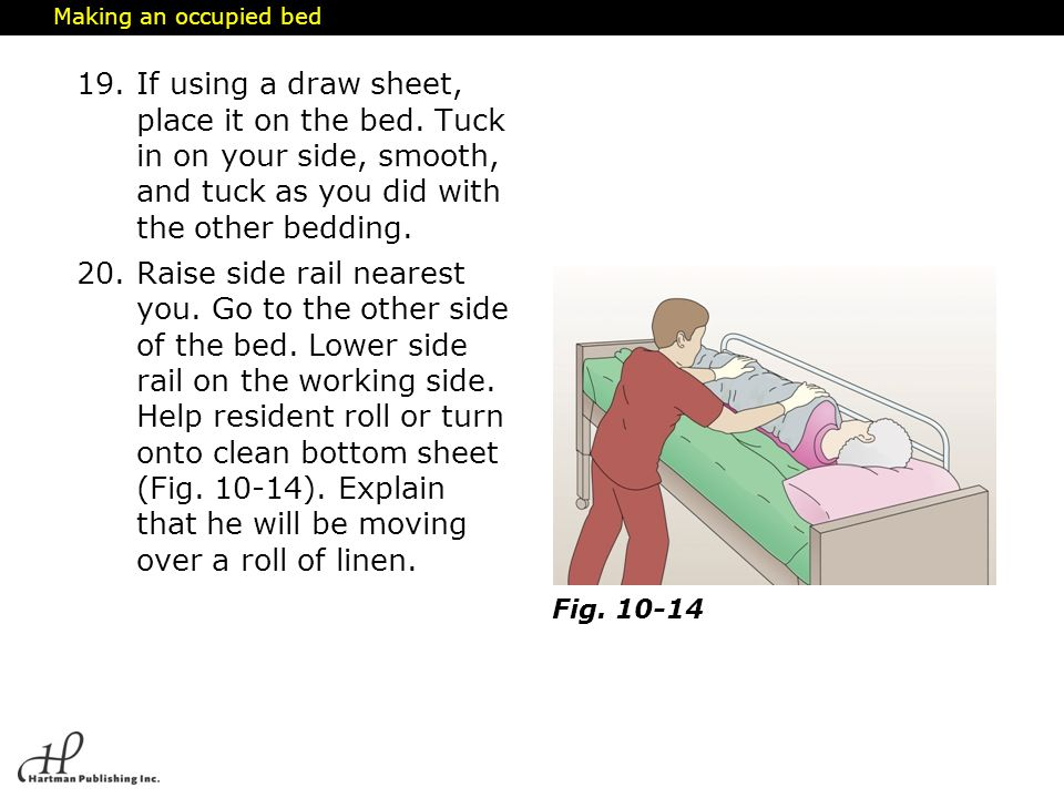 Making an occupied bed If using a draw sheet, place it on the bed. Tuck in on your side, smooth, and tuck as you did with the other bedding.