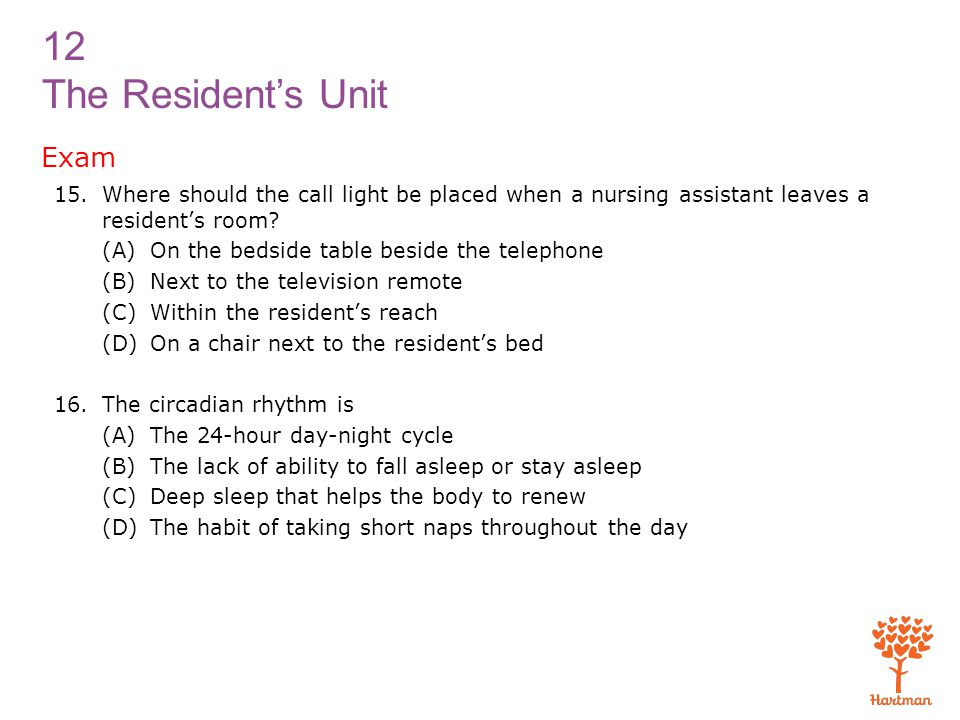 Exam Where should the call light be placed when a nursing assistant leaves a resident's room (A) On the bedside table beside the telephone.