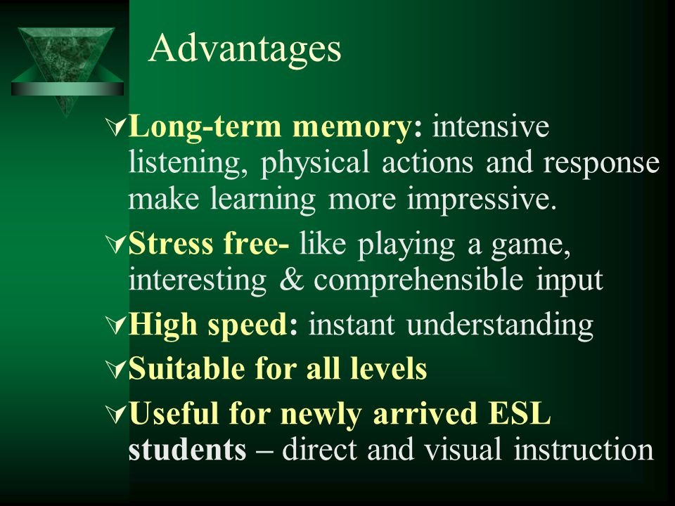 Advantages Long-term memory: intensive listening, physical actions and response make learning more impressive.