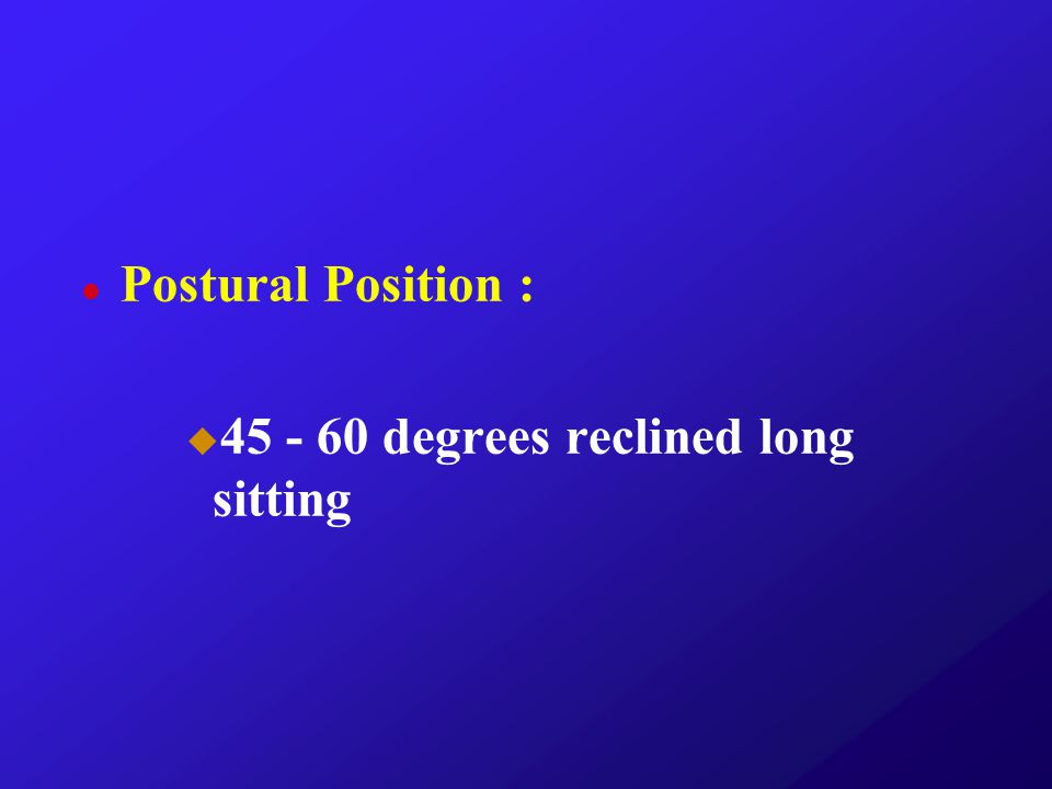 Postural Position : 45 - 60 degrees reclined long sitting