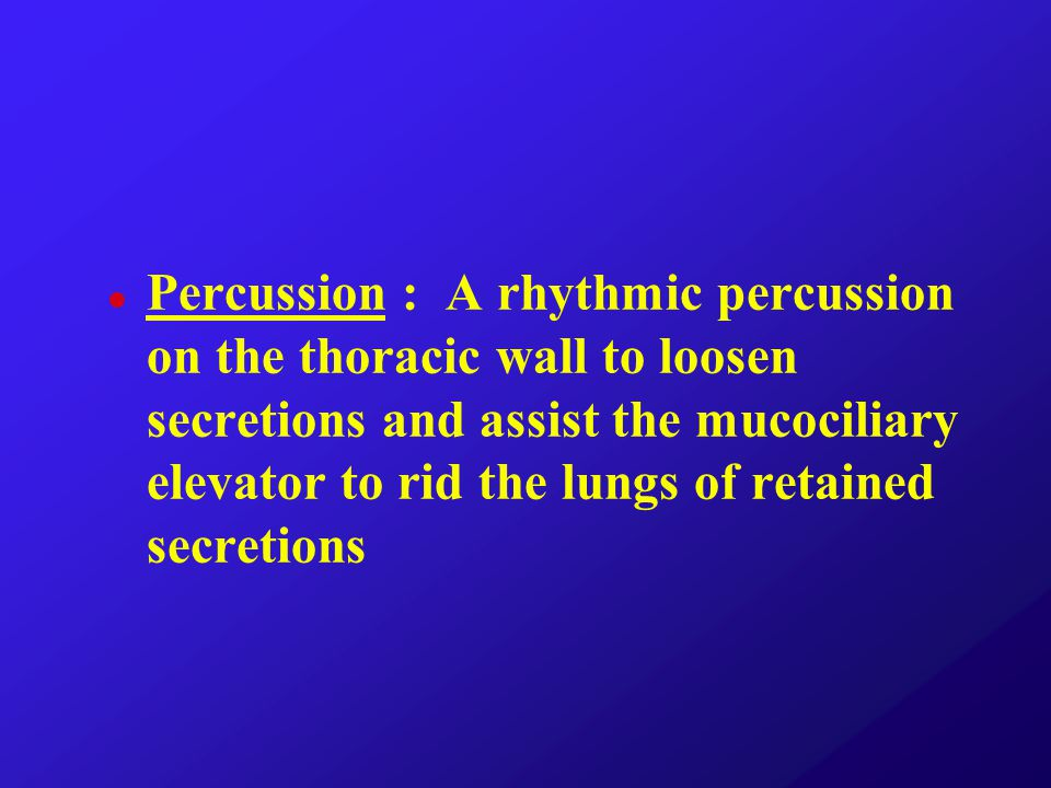 Percussion : A rhythmic percussion on the thoracic wall to loosen secretions and assist the mucociliary elevator to rid the lungs of retained secretions