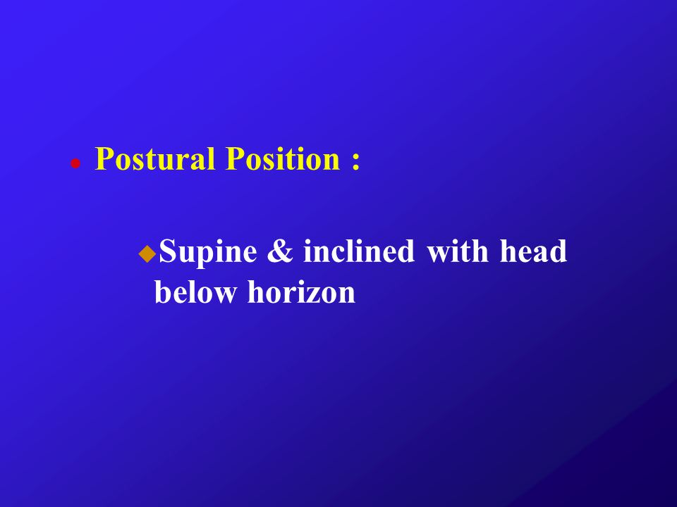 Postural Position : Supine & inclined with head below horizon
