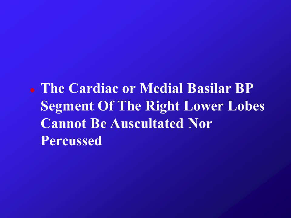 The Cardiac or Medial Basilar BP Segment Of The Right Lower Lobes Cannot Be Auscultated Nor Percussed