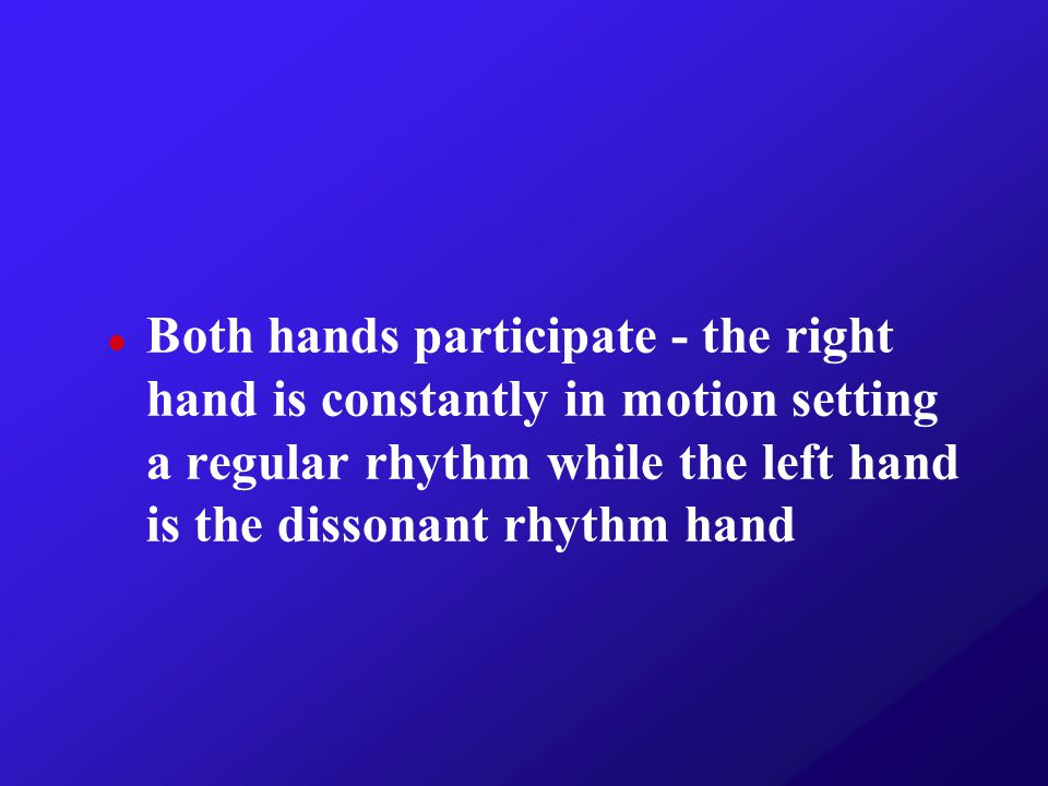 Both hands participate - the right hand is constantly in motion setting a regular rhythm while the left hand is the dissonant rhythm hand