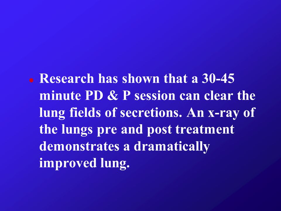 Research has shown that a 30-45 minute PD & P session can clear the lung fields of secretions.