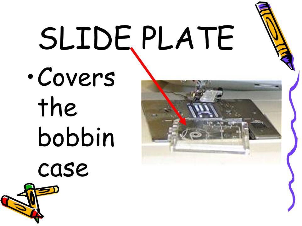 SLIDE PLATE Covers the bobbin case