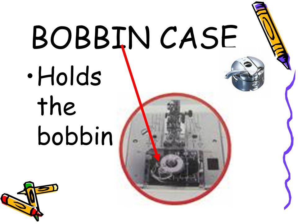 BOBBIN CASE Holds the bobbin