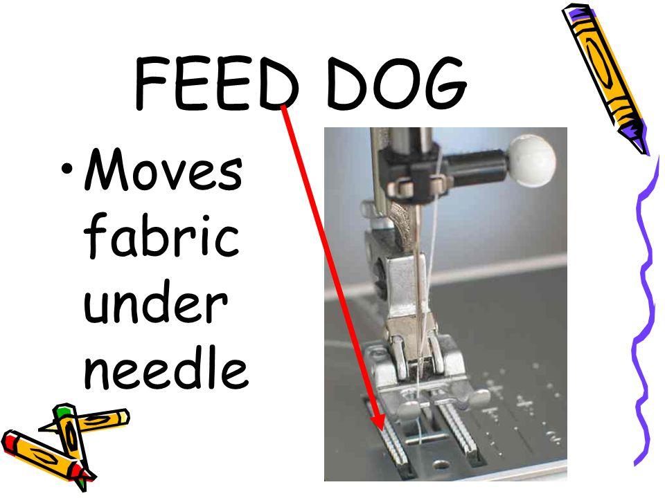 FEED DOG Moves fabric under needle