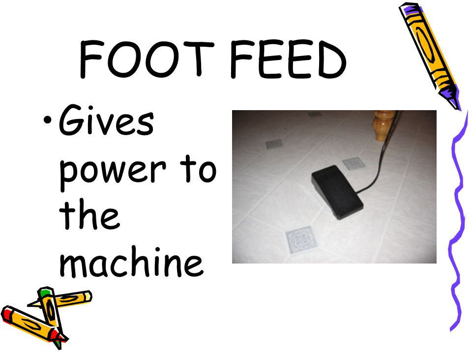 FOOT FEED Gives power to the machine