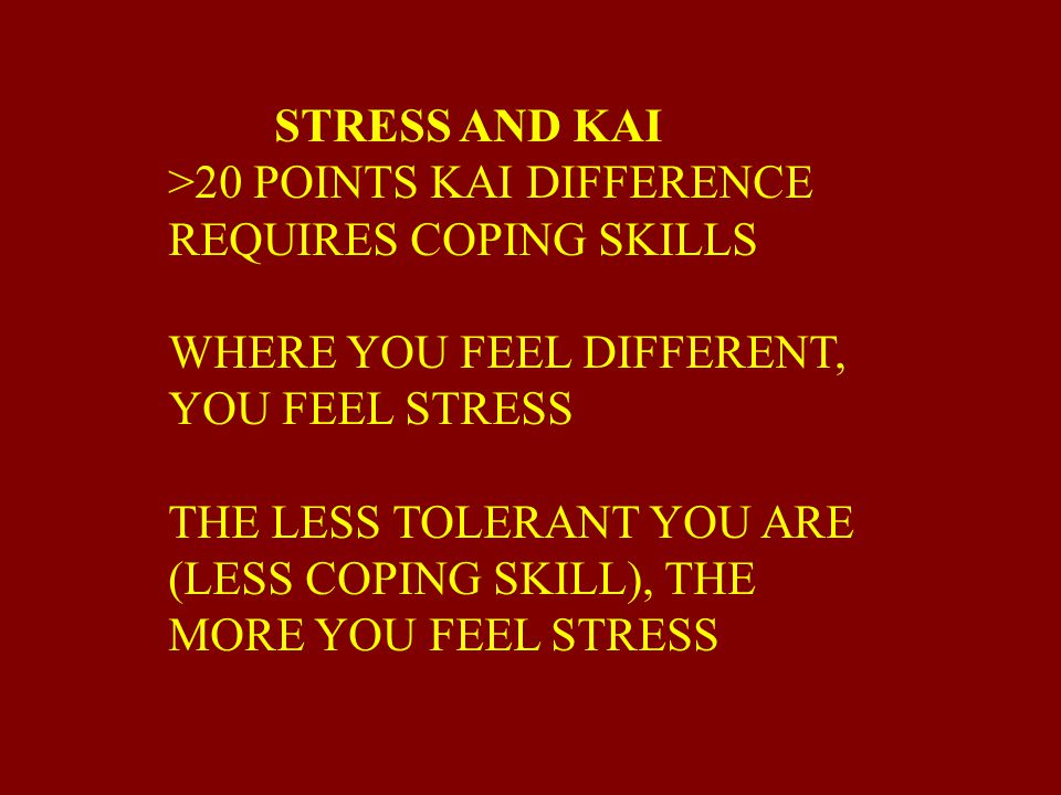 STRESS AND KAI >20 POINTS KAI DIFFERENCE. REQUIRES COPING SKILLS. WHERE YOU FEEL DIFFERENT, YOU FEEL STRESS.