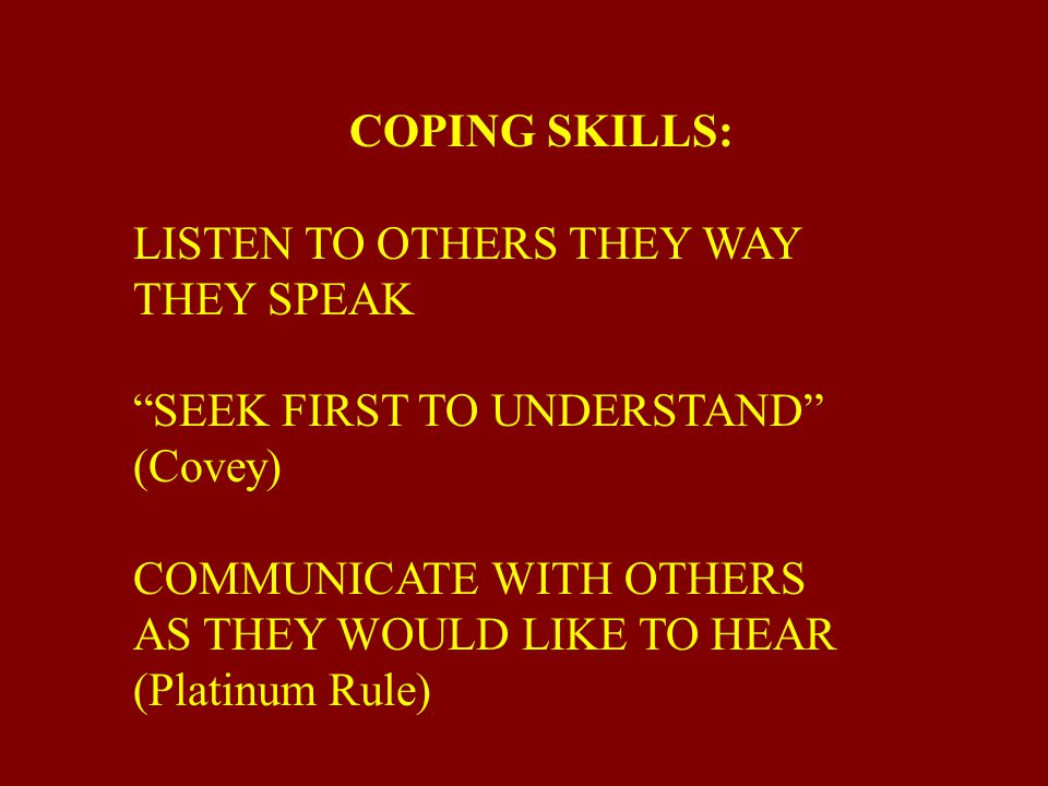 COPING SKILLS: LISTEN TO OTHERS THEY WAY. THEY SPEAK. SEEK FIRST TO UNDERSTAND (Covey) COMMUNICATE WITH OTHERS.