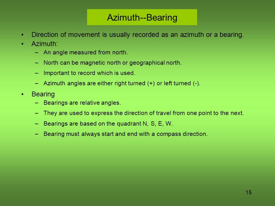 Azimuth--Bearing Direction of movement is usually recorded as an azimuth or a bearing. Azimuth: An angle measured from north.