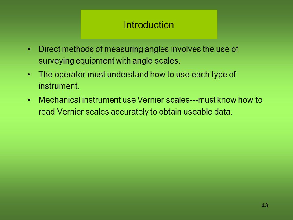 Introduction Direct methods of measuring angles involves the use of surveying equipment with angle scales.