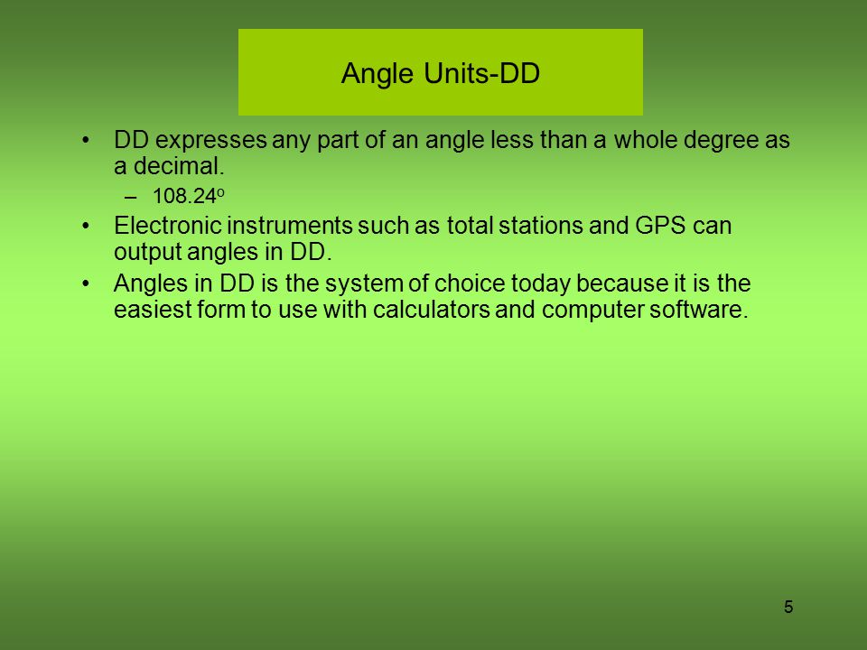 Angle Units-DD DD expresses any part of an angle less than a whole degree as a decimal. 108.24o.