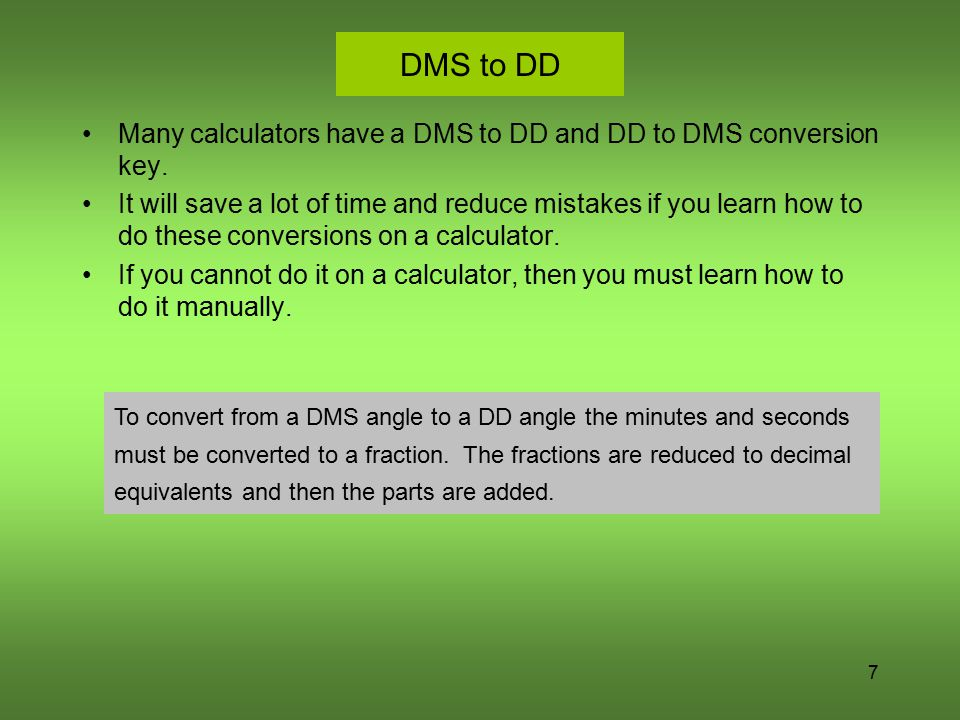 DMS to DD Many calculators have a DMS to DD and DD to DMS conversion key.