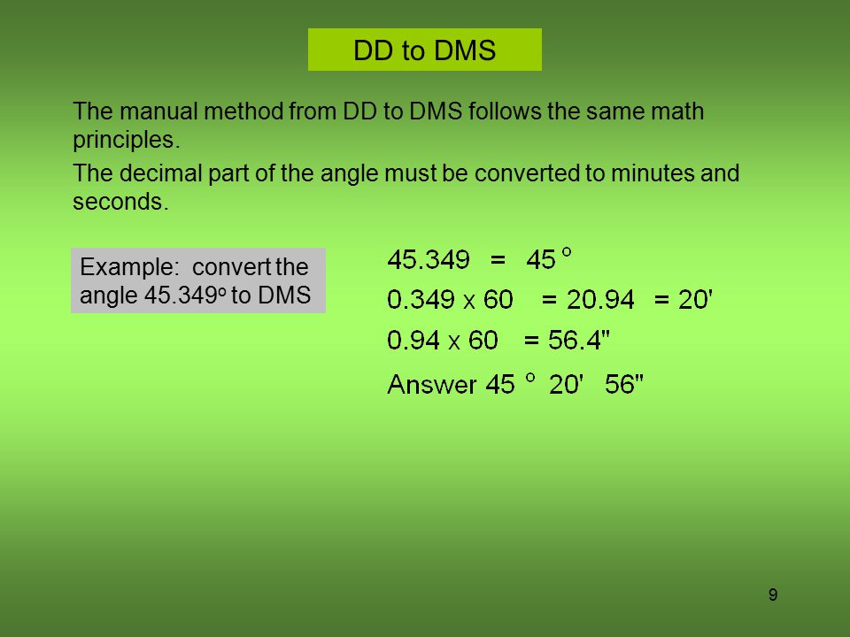 DD to DMS The manual method from DD to DMS follows the same math principles. The decimal part of the angle must be converted to minutes and seconds.